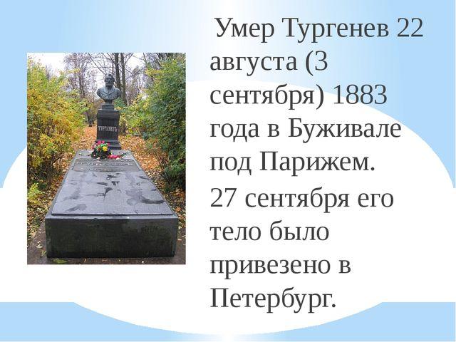 Умер Тургенев 22 августа (3 сентября) 1883 года в Буживале под Парижем. 27 с...