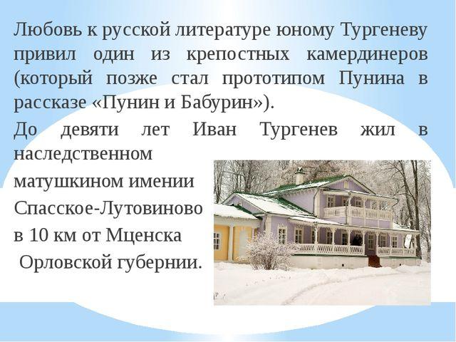 Любовь к русской литературе юному Тургеневу привил один из крепостных камерди...