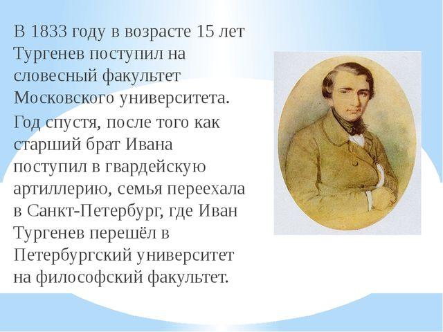 В 1833 году в возрасте 15 лет Тургенев поступил на словесный факультет Москов...