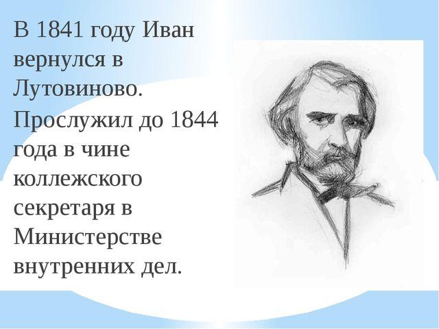 В 1841 году Иван вернулся в Лутовиново. Прослужил до 1844 года в чине коллежс...
