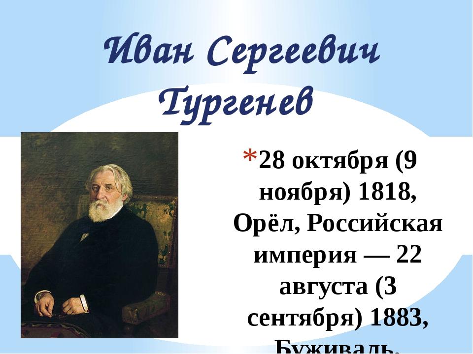 28 октября (9 ноября) 1818, Орёл, Российская империя — 22 августа (3 сентября...
