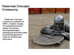 Памятник Слесарю Степанычу Памятник Слесарю Степанычу появился в 1998 г. на Д