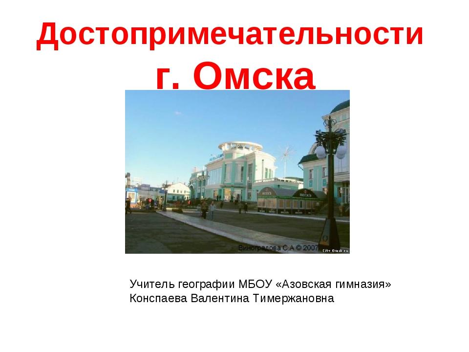 Достопримечательности г. Омска Учитель географии МБОУ «Азовская гимназия» Кон...