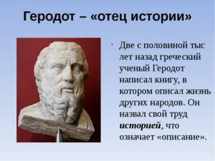 Геродот – «отец истории» Две с половиной тыс лет назад греческий ученый Герод