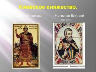 Киевское княжество. Владимир Мономах 1113-1125 Мстислав Великий 1125-1132