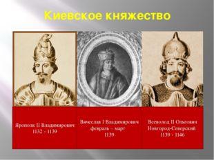 Киевское княжество Ярополк II Владимирович 1132 - 1139 Вячеслав I Владимирови