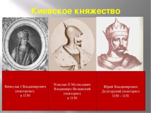 Киевское княжество Вячеслав I Владимирович (повтороно) в 1150 Изяслав II Мсти