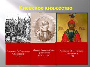 Киевское княжество Владимир IV Рюрикович Смоленский 1238 Михаил Всеволодович