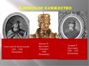Киевское княжество Святослав III Всеволодович 1246 – 1248 (Владимир) Андрей I