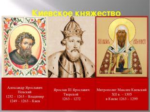 Киевское княжество Александр Ярославич Невский 1252 – 1263 – Владимир 1249 –