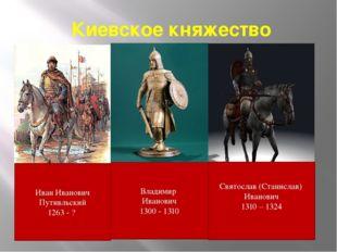 Киевское княжество Владимир Иванович 1300 - 1310 Иван Иванович Путивльский 12