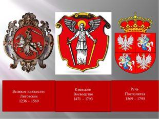 Великое княжество Литовское 1236 – 1569 Киевское Воеводство 1471 – 1793 Речь