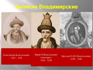 Великие Владимирские князья Константин Всеволодович 1216 – 1218 Юрий II Всево