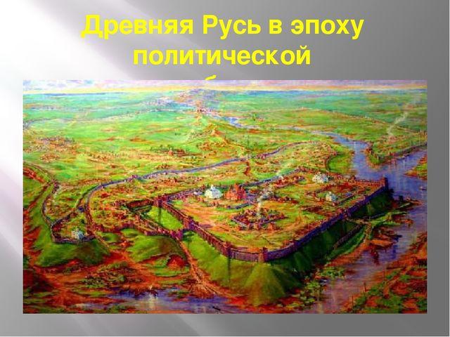 Древняя Русь в эпоху политической раздробленности