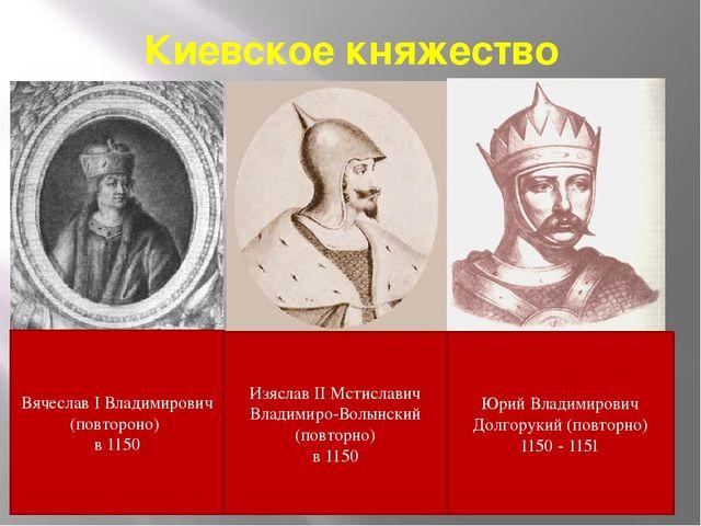 Киевское княжество Вячеслав I Владимирович (повтороно) в 1150 Изяслав II Мсти...
