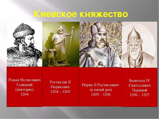 Киевское княжество Ростислав II Рюрикович 1204 – 1205 Рюрик II Ростиславич (в...