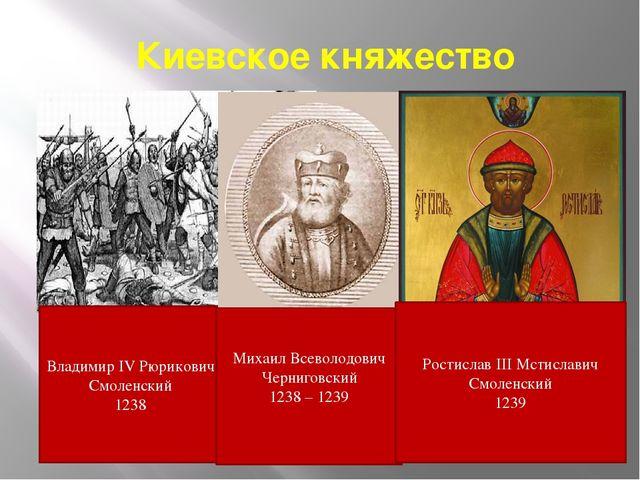 Киевское княжество Владимир IV Рюрикович Смоленский 1238 Михаил Всеволодович...