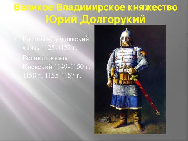 Великое Владимирское княжество Юрий Долгорукий Ростово-Суздальский князь 1125...