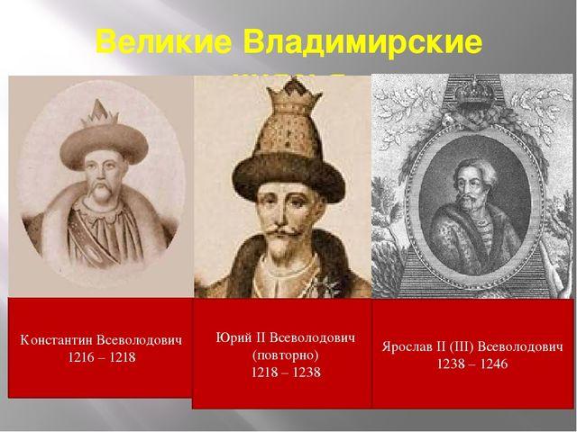 Великие Владимирские князья Константин Всеволодович 1216 – 1218 Юрий II Всево...