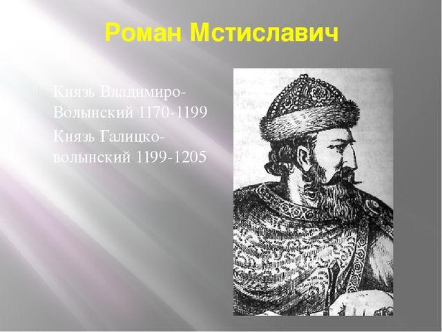Роман Мстиславич Князь Владимиро-Волынский 1170-1199 Князь Галицко-волынский...