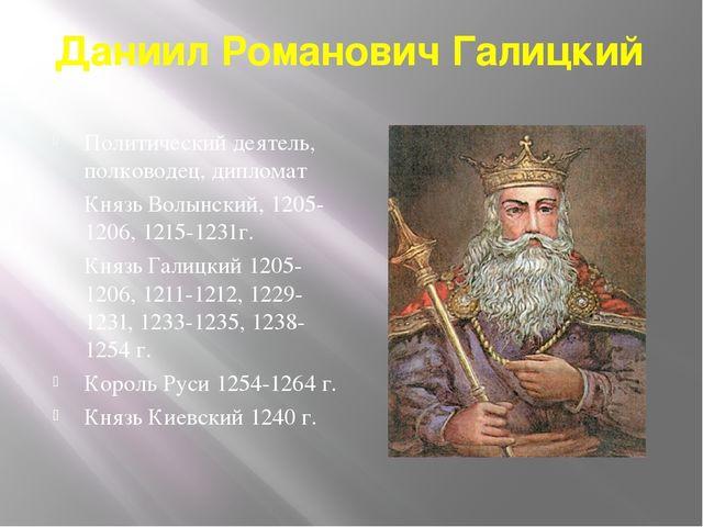 Даниил Романович Галицкий Политический деятель, полководец, дипломат Князь Во...