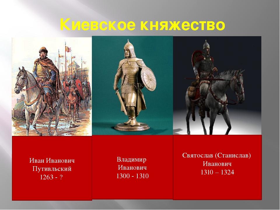 Киевское княжество Владимир Иванович 1300 - 1310 Иван Иванович Путивльский 12...