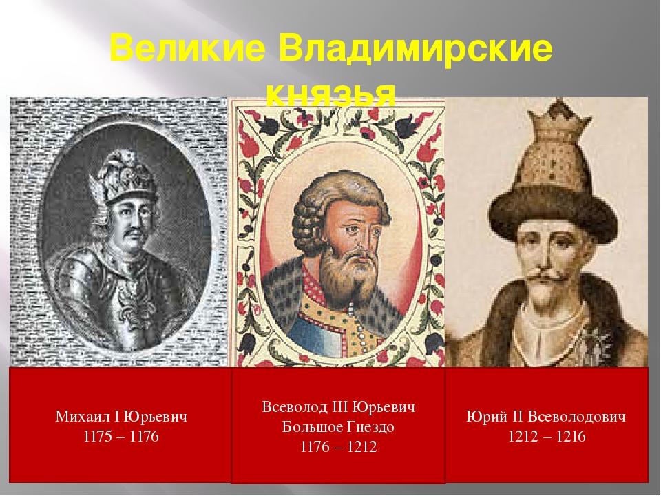 Великие Владимирские князья Михаил I Юрьевич 1175 – 1176 Всеволод III Юрьевич...