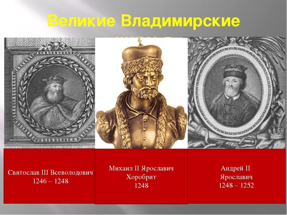 Великие Владимирские князья Святослав III Всеволодович 1246 – 1248 Андрей II...