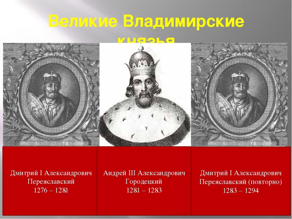 Великие Владимирские князья Дмитрий I Александрович Переяславский 1276 – 1281...