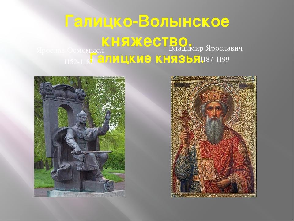 Галицко-Волынское княжество. Галицкие князья. Ярослав Осмомысл 1152-1187 Влад...
