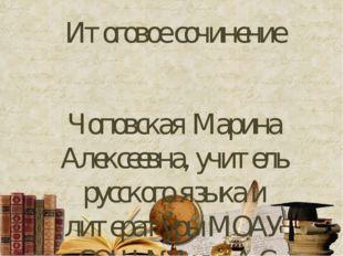 Итоговое сочинение Чоповская Марина Алексеевна, учитель русского языка и лите