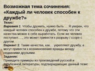 Возможная тема сочинения: «Каждый ли человек способен к дружбе?» Тезис: Вари