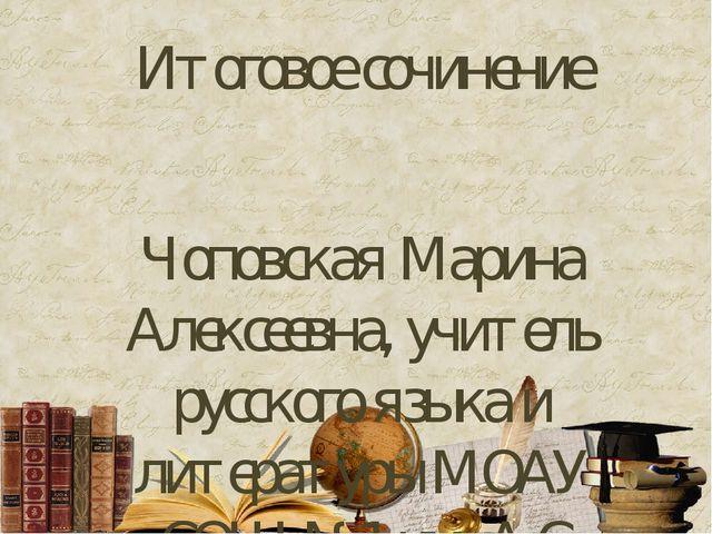 Итоговое сочинение Чоповская Марина Алексеевна, учитель русского языка и лите...