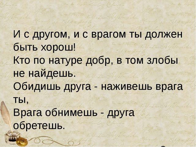 И с другом, и с врагом ты должен быть хорош! Кто по натуре добр, в том злоб...