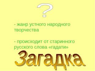 - жанр устного народного творчества - происходит от старинного русского слова