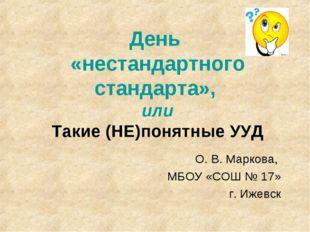 День «нестандартного стандарта», или Такие (НЕ)понятные УУД О. В. Маркова, МБ