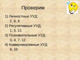Проверим 1) Личностные УУД: 2, 6, 8 2) Регулятивные УУД: 1, 5, 11 3) Познават