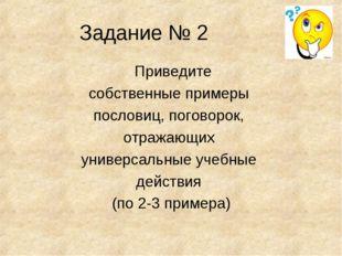 Задание № 2 Приведите собственные примеры пословиц, поговорок, отражающих уни