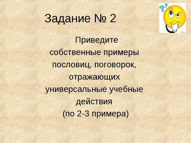 Задание № 2 Приведите собственные примеры пословиц, поговорок, отражающих уни...