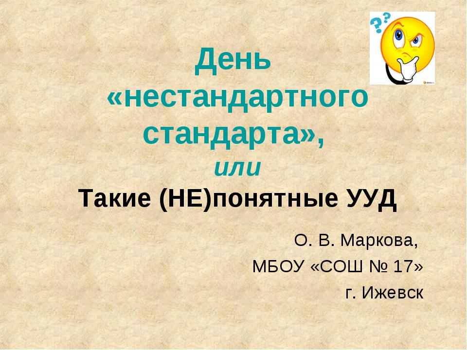 День «нестандартного стандарта», или Такие (НЕ)понятные УУД О. В. Маркова, МБ...