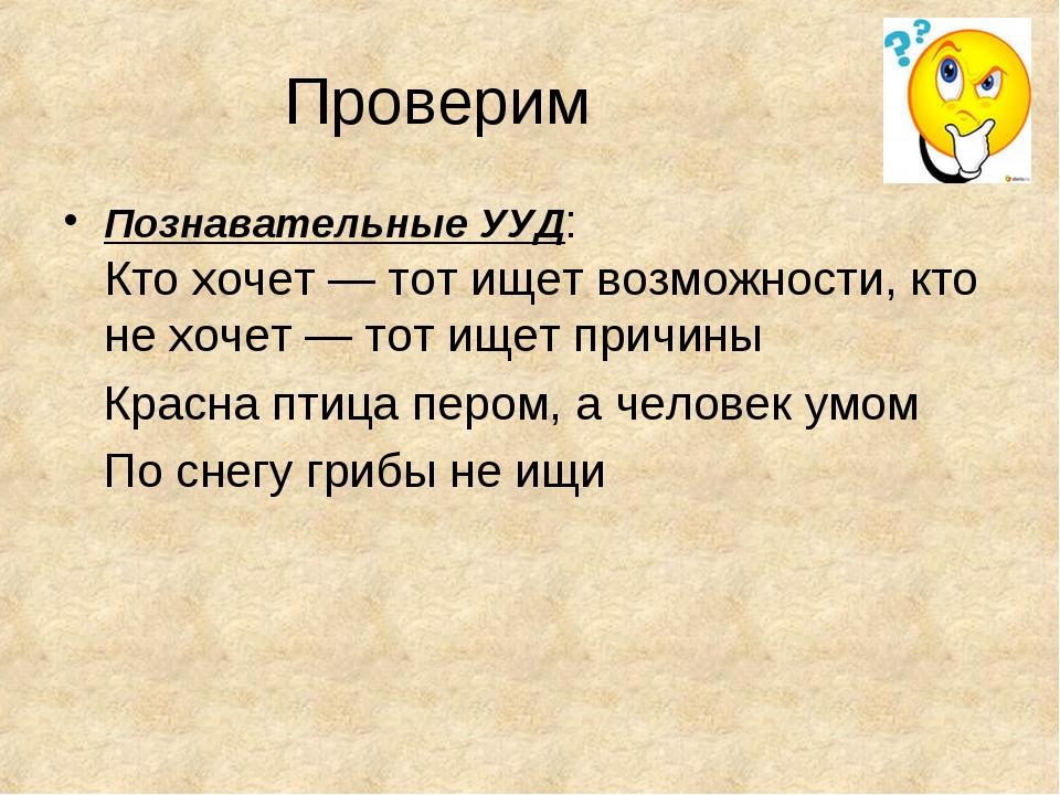 Проверим Познавательные УУД: Кто хочет — тот ищет возможности, кто не хочет —...