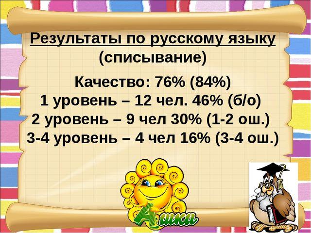Результаты по русскому языку (списывание) Качество: 76% (84%) 1 уровень – 12...