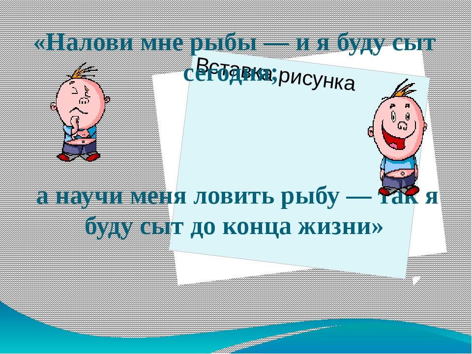 «Налови мне рыбы — и я буду сыт сегодня; а научи меня ловить рыбу — так я буд...