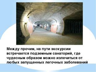 Между прочим, на пути экскурсии встречается подземным санаторий, где чудесным