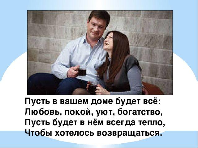 Пусть в вашем доме будет всё: Любовь, покой, уют, богатство, Пусть будет в нё...