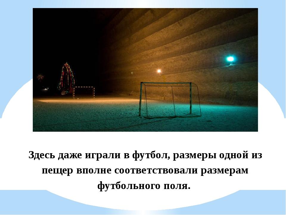 Здесь даже играли в футбол, размеры одной из пещер вполне соответствовали раз...