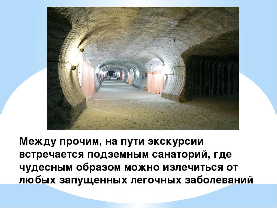 Между прочим, на пути экскурсии встречается подземным санаторий, где чудесным...