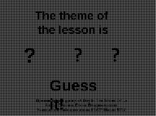 The theme of the lesson is ? Guess it! Презентация к уроку «A Day In The Shoe