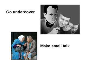 Go undercover Make small talk