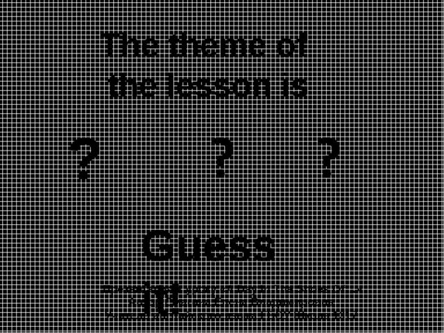 The theme of the lesson is ? Guess it! Презентация к уроку «A Day In The Shoe...